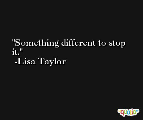 Something different to stop it. -Lisa Taylor