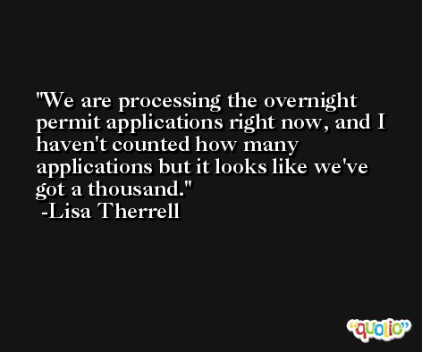 We are processing the overnight permit applications right now, and I haven't counted how many applications but it looks like we've got a thousand. -Lisa Therrell