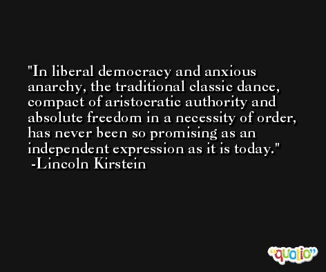 In liberal democracy and anxious anarchy, the traditional classic dance, compact of aristocratic authority and absolute freedom in a necessity of order, has never been so promising as an independent expression as it is today. -Lincoln Kirstein