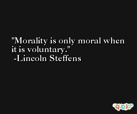 Morality is only moral when it is voluntary. -Lincoln Steffens