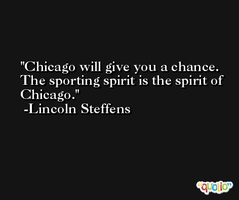 Chicago will give you a chance. The sporting spirit is the spirit of Chicago. -Lincoln Steffens