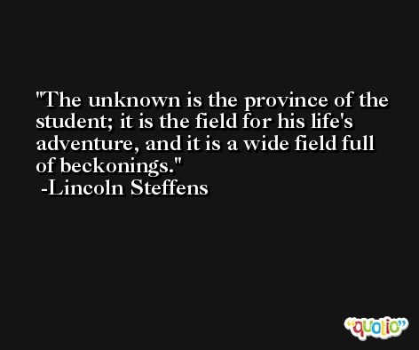 The unknown is the province of the student; it is the field for his life's adventure, and it is a wide field full of beckonings. -Lincoln Steffens