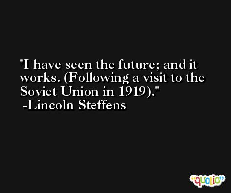 I have seen the future; and it works. (Following a visit to the Soviet Union in 1919). -Lincoln Steffens