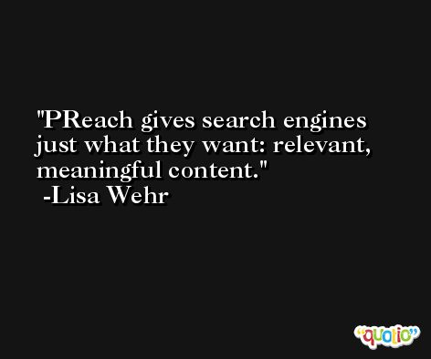 PReach gives search engines just what they want: relevant, meaningful content. -Lisa Wehr