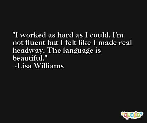 I worked as hard as I could. I'm not fluent but I felt like I made real headway. The language is beautiful. -Lisa Williams