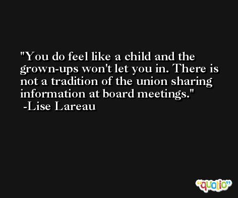 You do feel like a child and the grown-ups won't let you in. There is not a tradition of the union sharing information at board meetings. -Lise Lareau