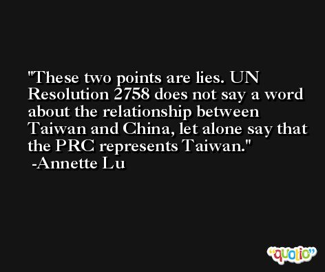 These two points are lies. UN Resolution 2758 does not say a word about the relationship between Taiwan and China, let alone say that the PRC represents Taiwan. -Annette Lu