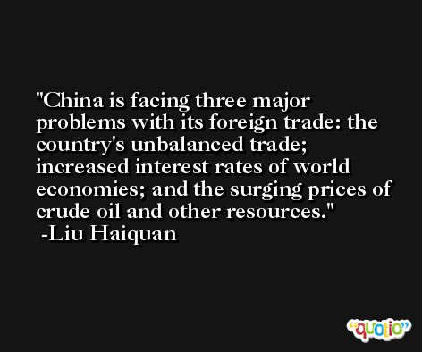 China is facing three major problems with its foreign trade: the country's unbalanced trade; increased interest rates of world economies; and the surging prices of crude oil and other resources. -Liu Haiquan