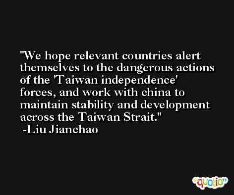 We hope relevant countries alert themselves to the dangerous actions of the 'Taiwan independence' forces, and work with china to maintain stability and development across the Taiwan Strait. -Liu Jianchao