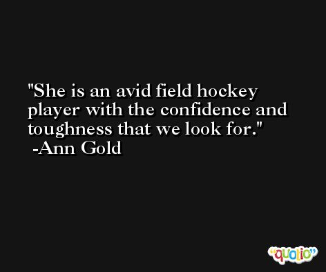 She is an avid field hockey player with the confidence and toughness that we look for. -Ann Gold