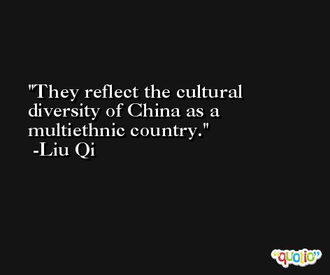 They reflect the cultural diversity of China as a multiethnic country. -Liu Qi