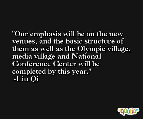 Our emphasis will be on the new venues, and the basic structure of them as well as the Olympic village, media village and National Conference Center will be completed by this year. -Liu Qi