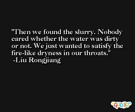 Then we found the slurry. Nobody cared whether the water was dirty or not. We just wanted to satisfy the fire-like dryness in our throats. -Liu Rongjiang
