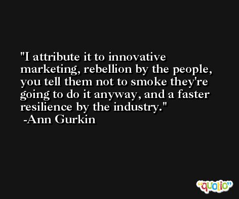 I attribute it to innovative marketing, rebellion by the people, you tell them not to smoke they're going to do it anyway, and a faster resilience by the industry. -Ann Gurkin