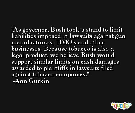 As governor, Bush took a stand to limit liabilities imposed in lawsuits against gun manufacturers, HMO's and other businesses. Because tobacco is also a legal product, we believe Bush would support similar limits on cash damages awarded to plaintiffs in lawsuits filed against tobacco companies. -Ann Gurkin