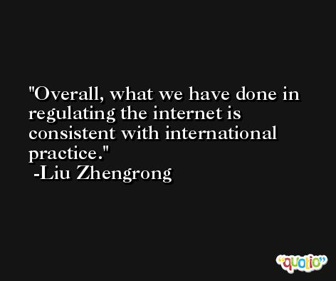 Overall, what we have done in regulating the internet is consistent with international practice. -Liu Zhengrong