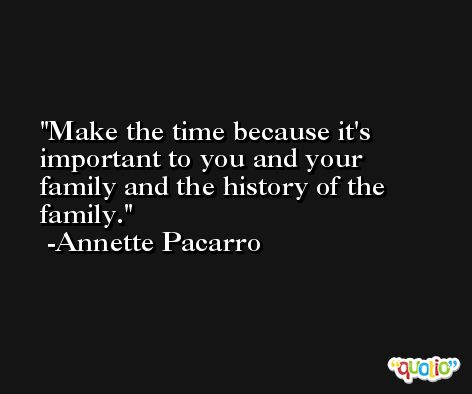 Make the time because it's important to you and your family and the history of the family. -Annette Pacarro