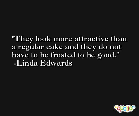 They look more attractive than a regular cake and they do not have to be frosted to be good. -Linda Edwards
