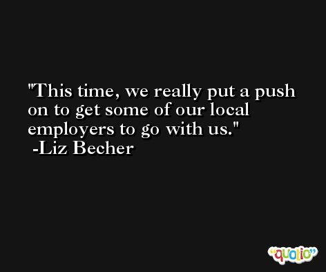 This time, we really put a push on to get some of our local employers to go with us. -Liz Becher