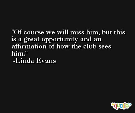 Of course we will miss him, but this is a great opportunity and an affirmation of how the club sees him. -Linda Evans