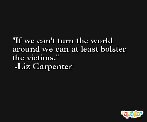 If we can't turn the world around we can at least bolster the victims. -Liz Carpenter