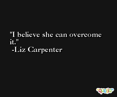 I believe she can overcome it. -Liz Carpenter