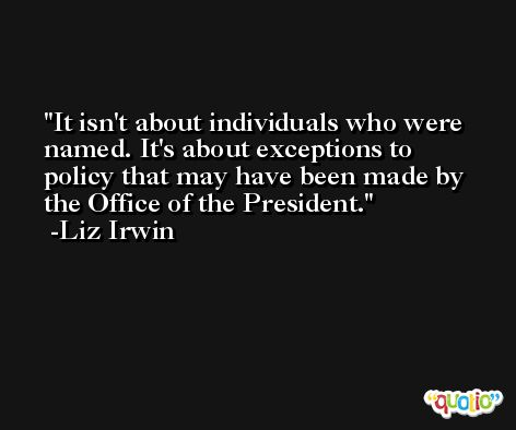 It isn't about individuals who were named. It's about exceptions to policy that may have been made by the Office of the President. -Liz Irwin