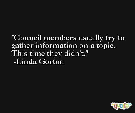 Council members usually try to gather information on a topic. This time they didn't. -Linda Gorton