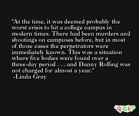 At the time, it was deemed probably the worst crisis to hit a college campus in modern times. There had been murders and shootings on campuses before, but in most of those cases the perpetrators were immediately known. This was a situation where five bodies were found over a three-day period . . . and Danny Rolling was not charged for almost a year. -Linda Gray