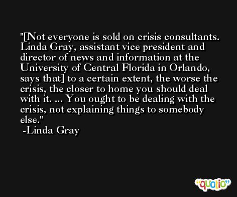 [Not everyone is sold on crisis consultants. Linda Gray, assistant vice president and director of news and information at the University of Central Florida in Orlando, says that] to a certain extent, the worse the crisis, the closer to home you should deal with it. ... You ought to be dealing with the crisis, not explaining things to somebody else. -Linda Gray