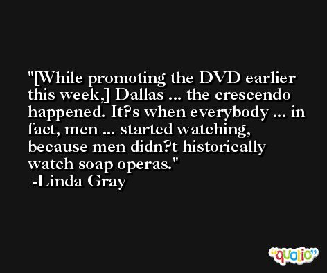 [While promoting the DVD earlier this week,] Dallas ... the crescendo happened. It?s when everybody ... in fact, men ... started watching, because men didn?t historically watch soap operas. -Linda Gray