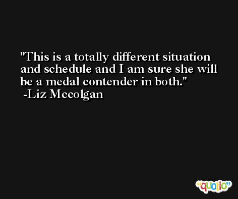 This is a totally different situation and schedule and I am sure she will be a medal contender in both. -Liz Mccolgan