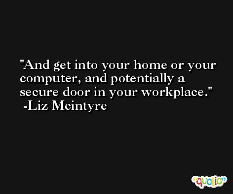 And get into your home or your computer, and potentially a secure door in your workplace. -Liz Mcintyre