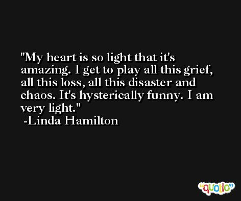 My heart is so light that it's amazing. I get to play all this grief, all this loss, all this disaster and chaos. It's hysterically funny. I am very light. -Linda Hamilton