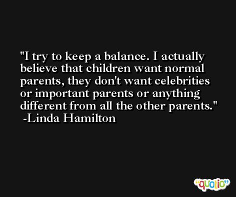 I try to keep a balance. I actually believe that children want normal parents, they don't want celebrities or important parents or anything different from all the other parents. -Linda Hamilton