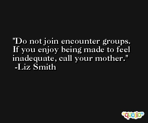 Do not join encounter groups.  If you enjoy being made to feel inadequate, call your mother. -Liz Smith