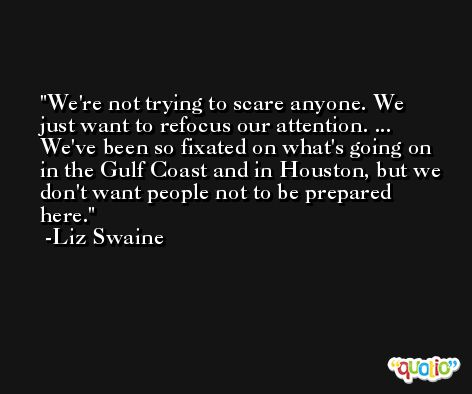 We're not trying to scare anyone. We just want to refocus our attention. ... We've been so fixated on what's going on in the Gulf Coast and in Houston, but we don't want people not to be prepared here. -Liz Swaine
