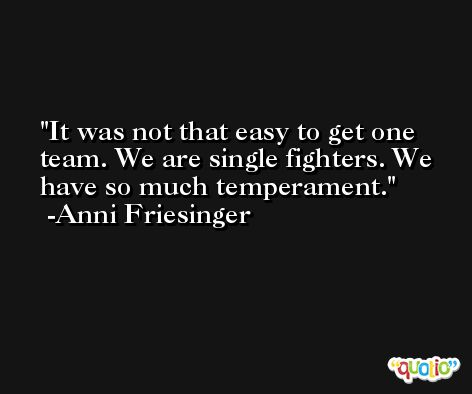 It was not that easy to get one team. We are single fighters. We have so much temperament. -Anni Friesinger