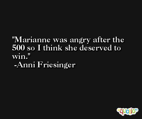 Marianne was angry after the 500 so I think she deserved to win. -Anni Friesinger