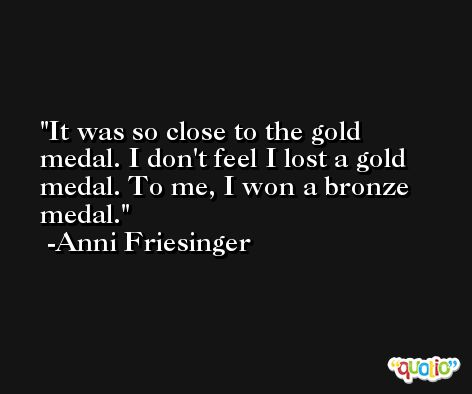 It was so close to the gold medal. I don't feel I lost a gold medal. To me, I won a bronze medal. -Anni Friesinger