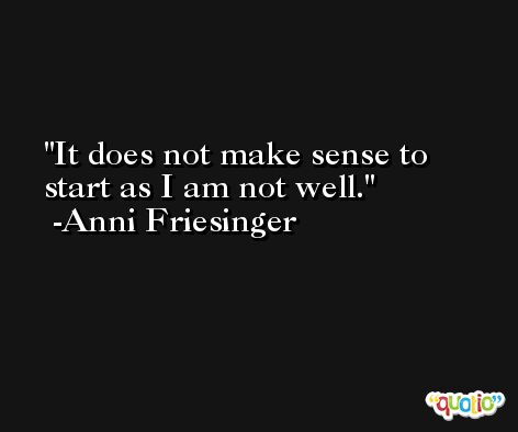 It does not make sense to start as I am not well. -Anni Friesinger