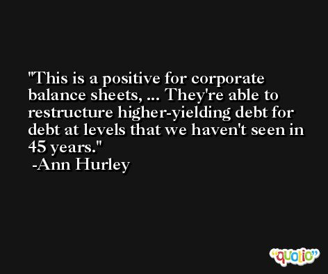 This is a positive for corporate balance sheets, ... They're able to restructure higher-yielding debt for debt at levels that we haven't seen in 45 years. -Ann Hurley