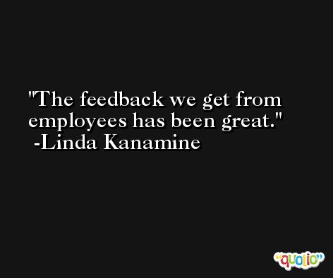 The feedback we get from employees has been great. -Linda Kanamine