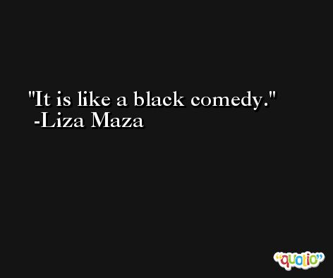 It is like a black comedy. -Liza Maza