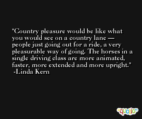 Country pleasure would be like what you would see on a country lane — people just going out for a ride, a very pleasurable way of going. The horses in a single driving class are more animated, faster, more extended and more upright. -Linda Kern