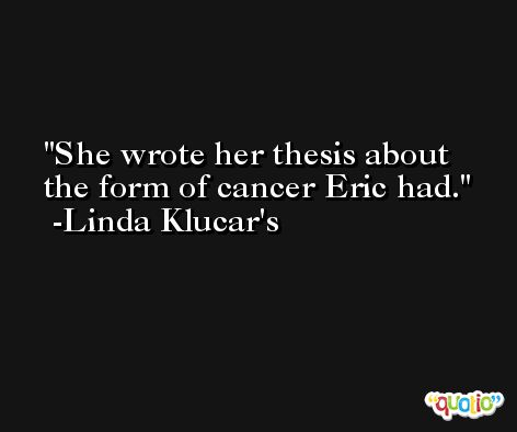 She wrote her thesis about the form of cancer Eric had. -Linda Klucar's