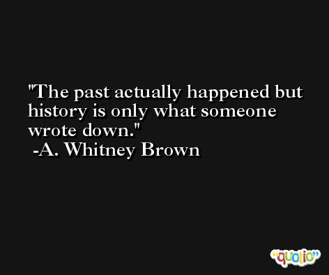 The past actually happened but history is only what someone wrote down. -A. Whitney Brown