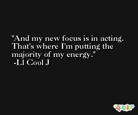 And my new focus is in acting. That's where I'm putting the majority of my energy. -Ll Cool J