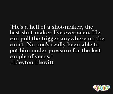 He's a hell of a shot-maker, the best shot-maker I've ever seen. He can pull the trigger anywhere on the court. No one's really been able to put him under pressure for the last couple of years. -Lleyton Hewitt