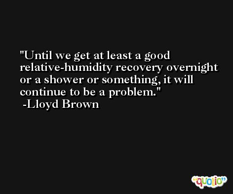 Until we get at least a good relative-humidity recovery overnight or a shower or something, it will continue to be a problem. -Lloyd Brown